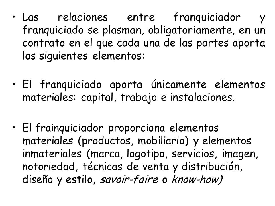 Las relaciones entre franquiciador y franquiciado se plasman, obligatoriamente, en un contrato en el que cada una de las partes aporta los siguientes elementos:
