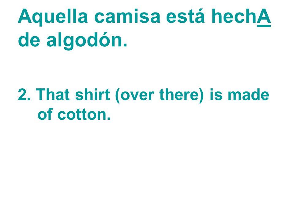 Aquella camisa está hechA de algodón.