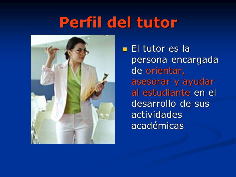 Perfil del tutor El tutor es la persona encargada de orientar, asesorar y ayudar al estudiante en el desarrollo de sus actividades académicas.