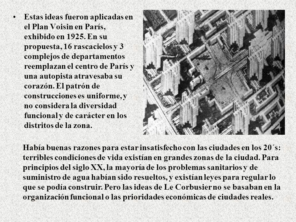 Estas ideas fueron aplicadas en el Plan Voisin en París, exhibido en 1925. En su propuesta, 16 rascacielos y 3 complejos de departamentos reemplazan el centro de París y una autopista atravesaba su corazón. El patrón de construcciones es uniforme, y no considera la diversidad funcional y de carácter en los distritos de la zona.