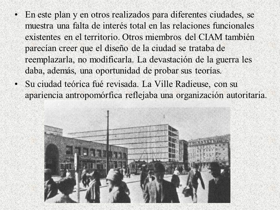 En este plan y en otros realizados para diferentes ciudades, se muestra una falta de interés total en las relaciones funcionales existentes en el territorio. Otros miembros del CIAM también parecían creer que el diseño de la ciudad se trataba de reemplazarla, no modificarla. La devastación de la guerra les daba, además, una oportunidad de probar sus teorías.
