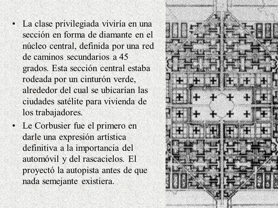 La clase privilegiada viviría en una sección en forma de diamante en el núcleo central, definida por una red de caminos secundarios a 45 grados. Esta sección central estaba rodeada por un cinturón verde, alrededor del cual se ubicarían las ciudades satélite para vivienda de los trabajadores.