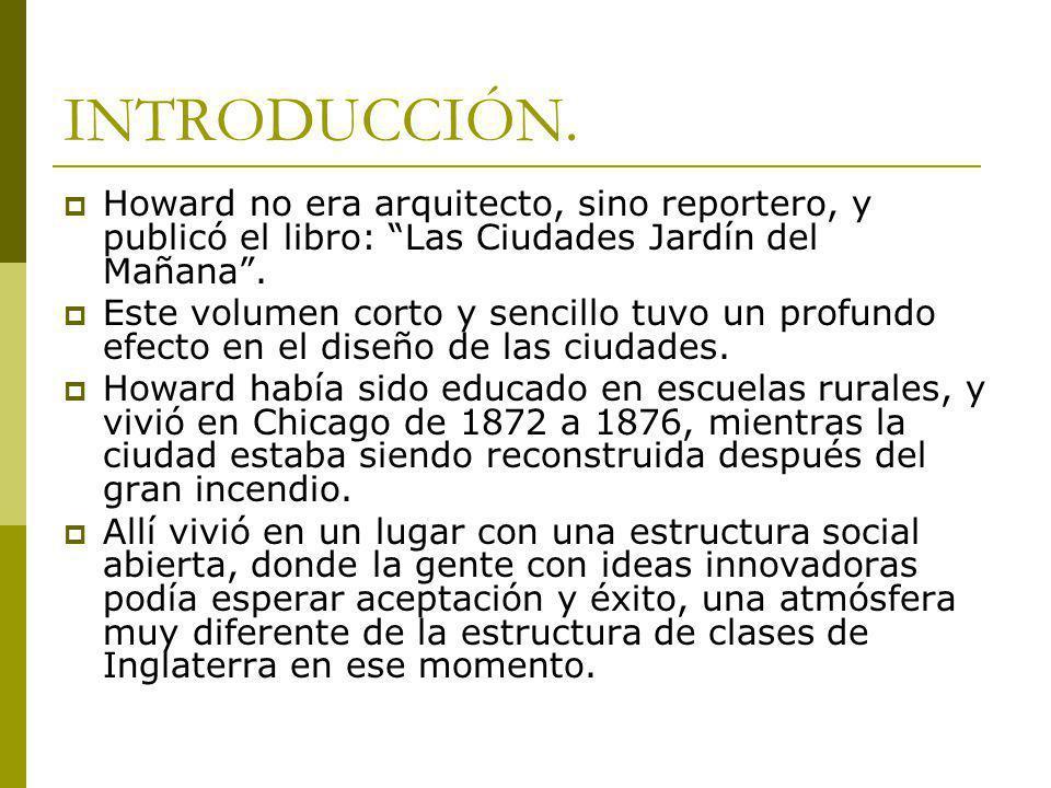 INTRODUCCIÓN. Howard no era arquitecto, sino reportero, y publicó el libro: Las Ciudades Jardín del Mañana .