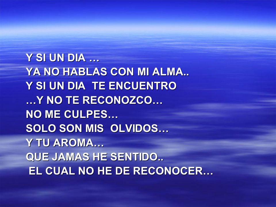 Y SI UN DIA … YA NO HABLAS CON MI ALMA.. Y SI UN DIA TE ENCUENTRO. …Y NO TE RECONOZCO… NO ME CULPES…