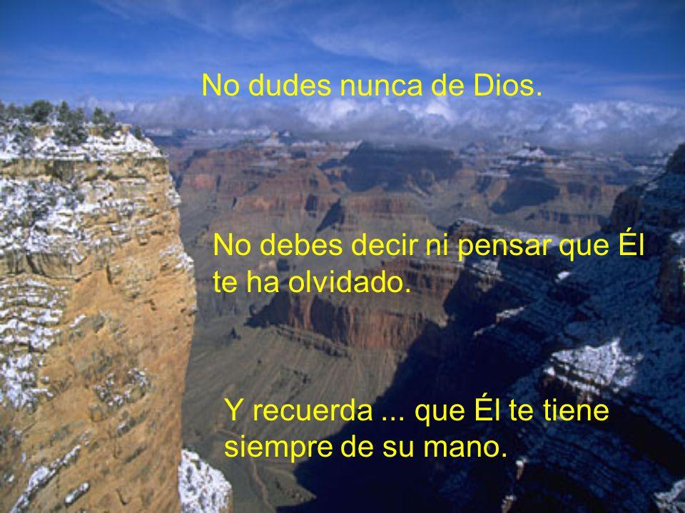 No dudes nunca de Dios. No debes decir ni pensar que Él te ha olvidado.