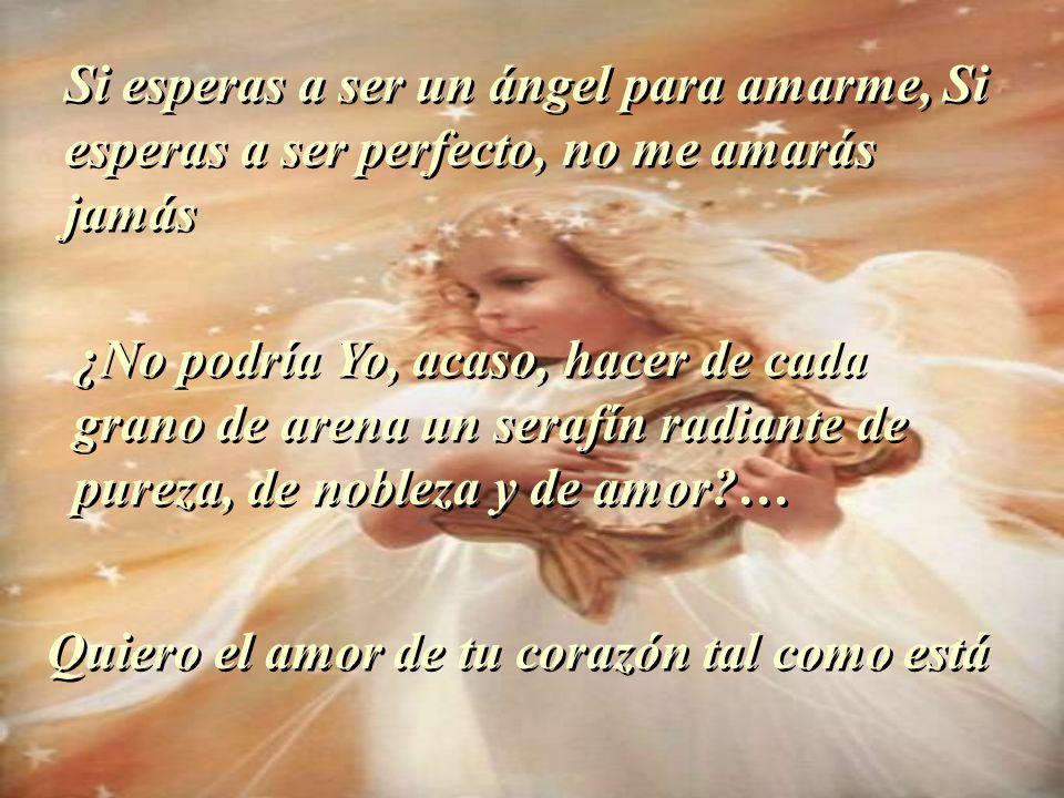 Si esperas a ser un ángel para amarme, Si esperas a ser perfecto, no me amarás jamás