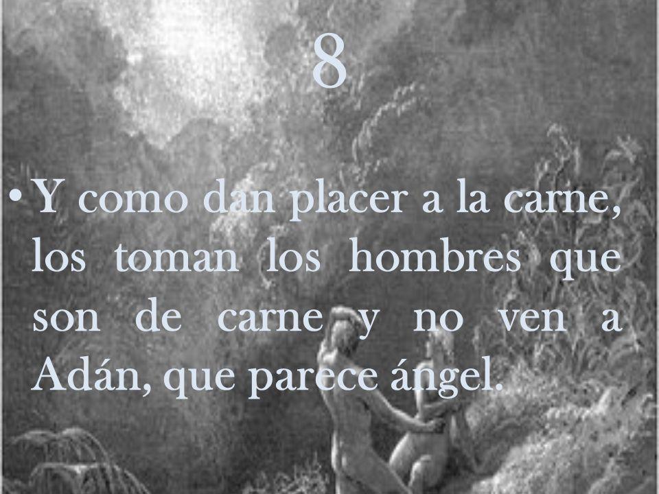 8 Y como dan placer a la carne, los toman los hombres que son de carne y no ven a Adán, que parece ángel.