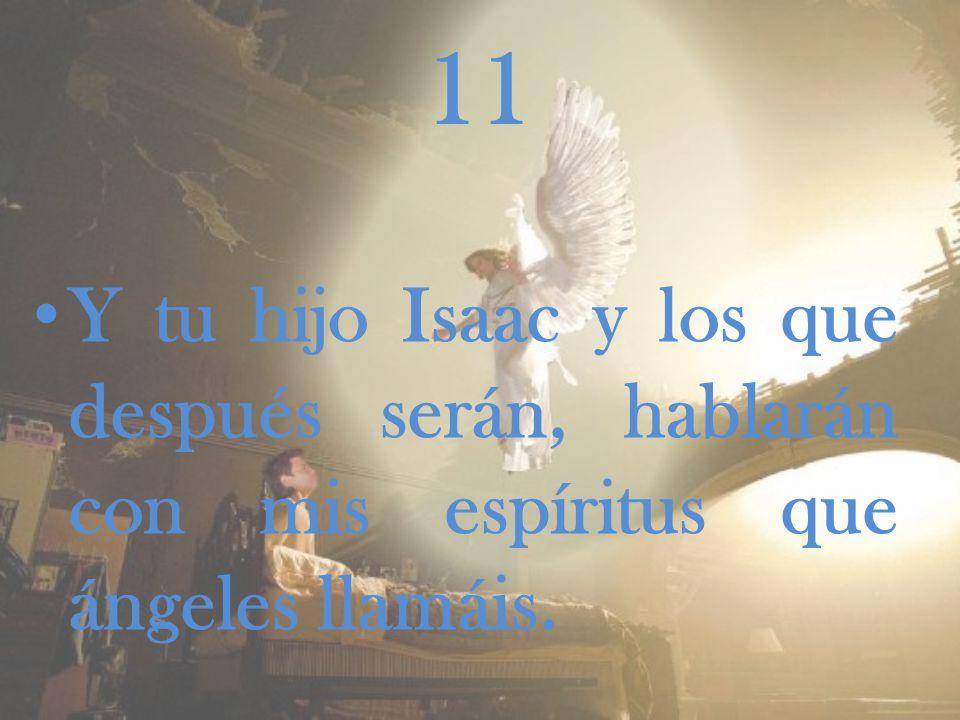 11 Y tu hijo Isaac y los que después serán, hablarán con mis espíritus que ángeles llamáis.