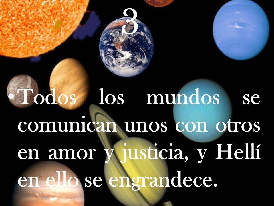 3 Todos los mundos se comunican unos con otros en amor y justicia, y Hellí en ello se engrandece..