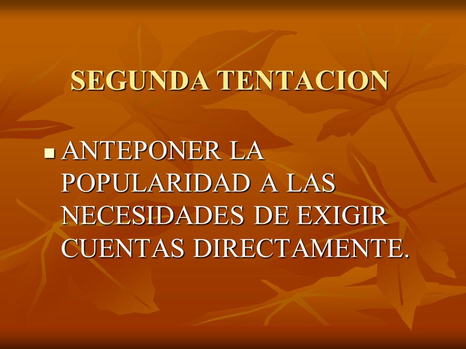 SEGUNDA TENTACION ANTEPONER LA POPULARIDAD A LAS NECESIDADES DE EXIGIR CUENTAS DIRECTAMENTE.