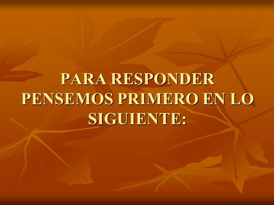 PARA RESPONDER PENSEMOS PRIMERO EN LO SIGUIENTE: