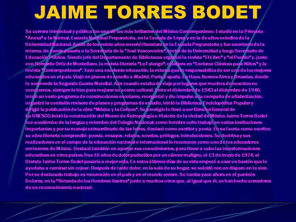JAIME TORRES BODET Su carrera intelectual y pública fue una de las más brillantes del México Contemporáneo. Estudió en la Primaria.