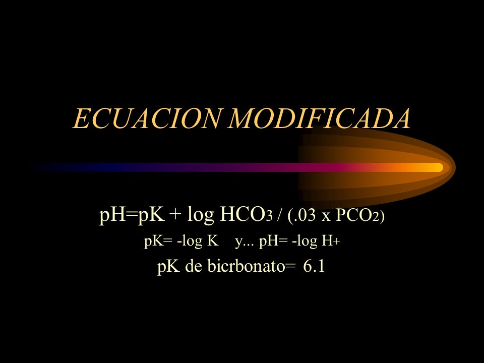 ECUACION MODIFICADA pH=pK + log HCO3 / (.03 x PCO2)