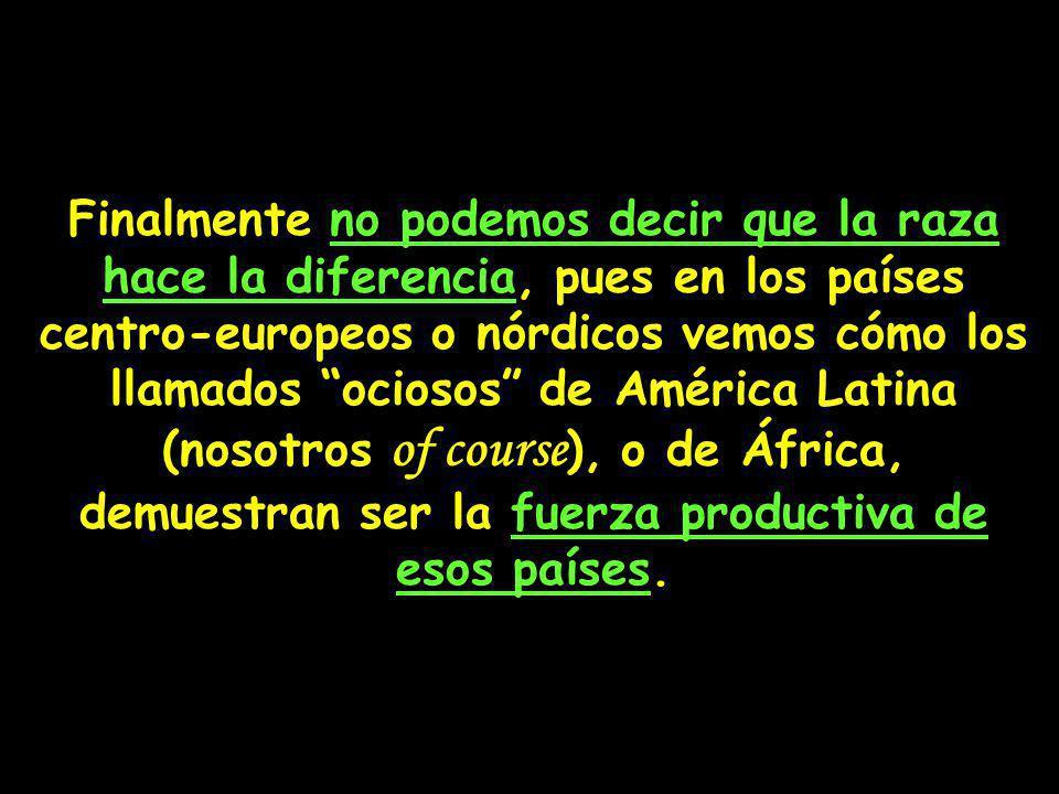 Finalmente no podemos decir que la raza hace la diferencia, pues en los países centro-europeos o nórdicos vemos cómo los llamados ociosos de América Latina (nosotros of course), o de África, demuestran ser la fuerza productiva de esos países.