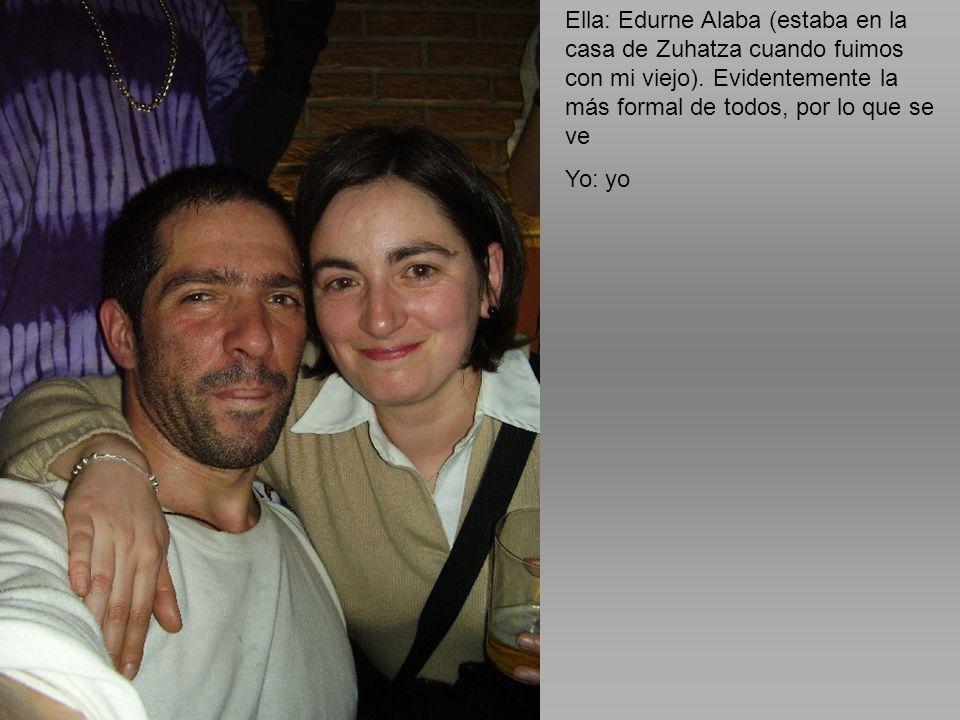 Ella: Edurne Alaba (estaba en la casa de Zuhatza cuando fuimos con mi viejo). Evidentemente la más formal de todos, por lo que se ve
