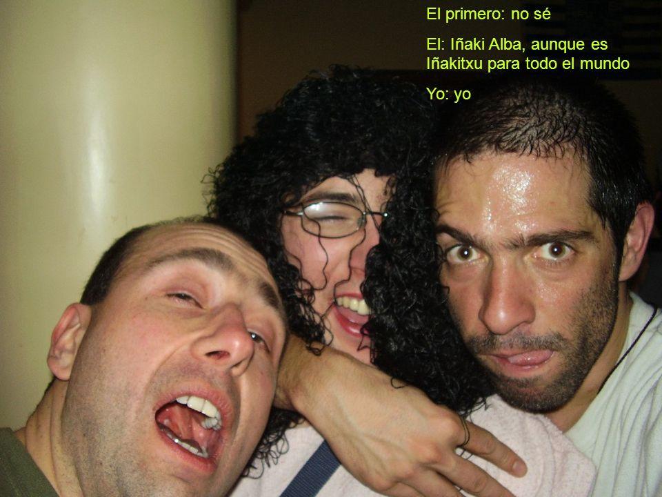 El primero: no sé El: Iñaki Alba, aunque es Iñakitxu para todo el mundo Yo: yo
