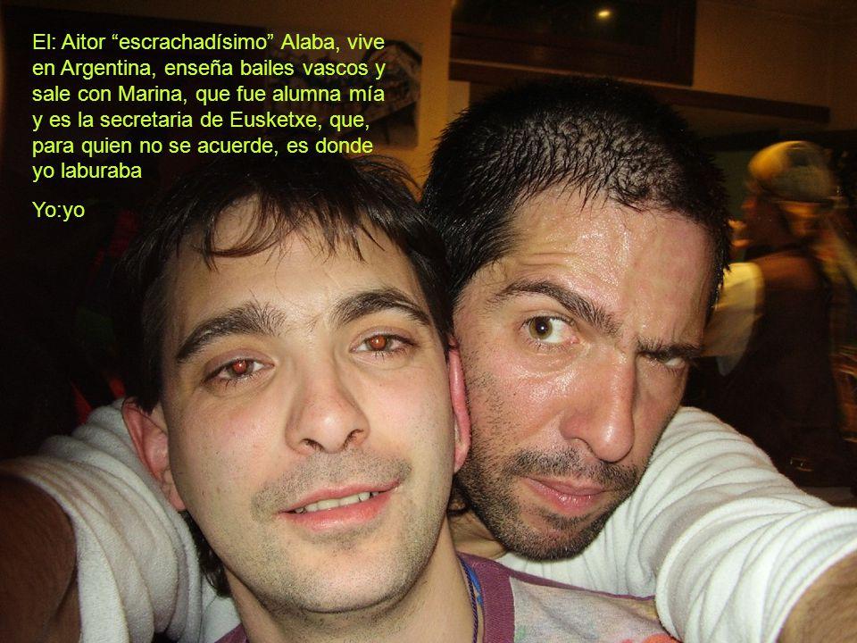 El: Aitor escrachadísimo Alaba, vive en Argentina, enseña bailes vascos y sale con Marina, que fue alumna mía y es la secretaria de Eusketxe, que, para quien no se acuerde, es donde yo laburaba
