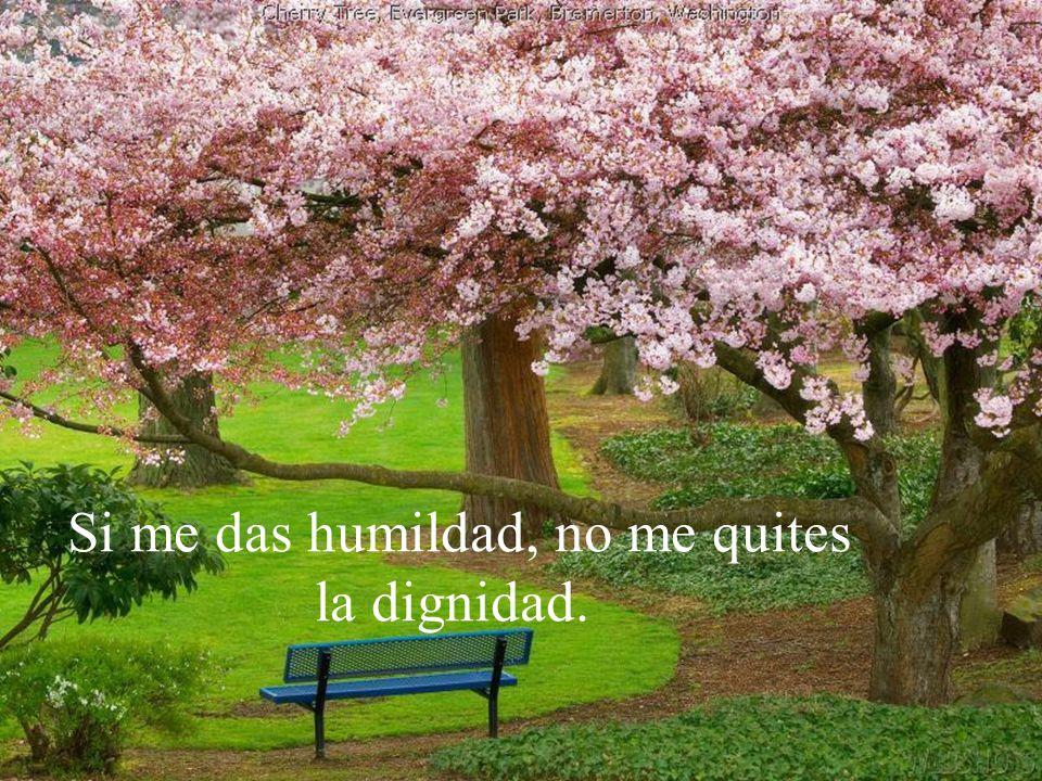Si me das humildad, no me quites la dignidad.
