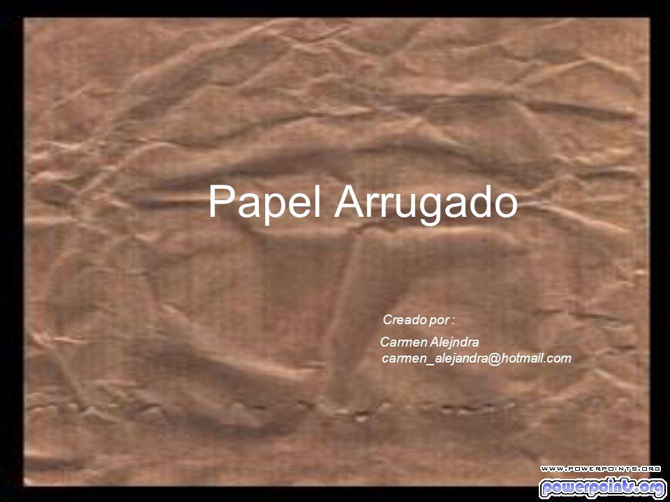 Papel Arrugado Creado por : Carmen Alejndra carmen_alejandra@hotmail