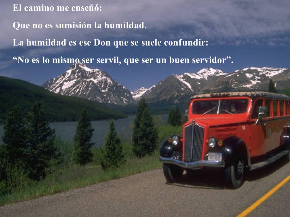 El camino me enseñó: Que no es sumisión la humildad. La humildad es ese Don que se suele confundir: