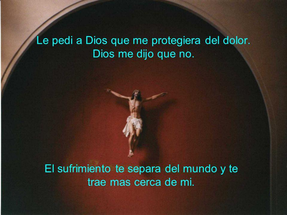 Le pedi a Dios que me protegiera del dolor. Dios me dijo que no.