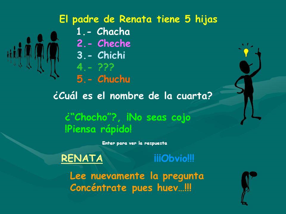 El padre de Renata tiene 5 hijas 1.- Chacha 2.- Cheche 3.- Chichi