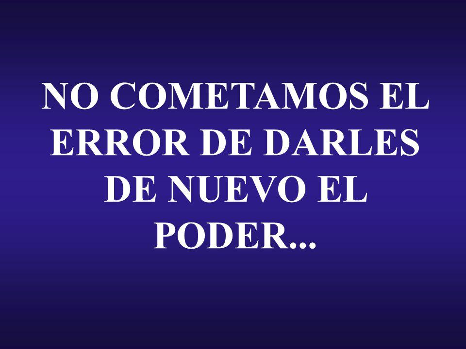 NO COMETAMOS EL ERROR DE DARLES DE NUEVO EL PODER...