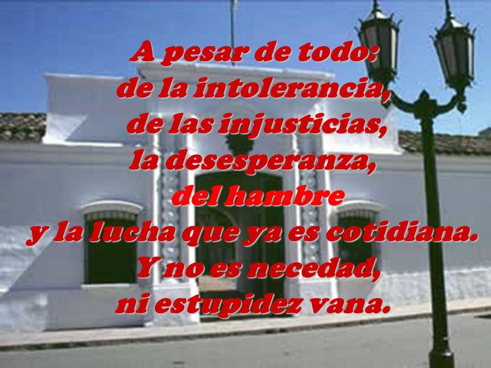 A pesar de todo: de la intolerancia, de las injusticias, la desesperanza, del hambre y la lucha que ya es cotidiana.