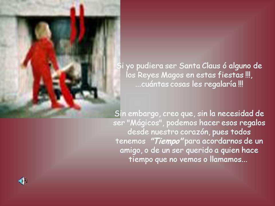 Si yo pudiera ser Santa Claus ó alguno de los Reyes Magos en estas fiestas !!!, ...cuántas cosas les regalaría !!!