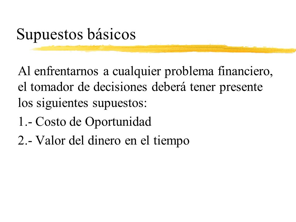 Supuestos básicos Al enfrentarnos a cualquier problema financiero, el tomador de decisiones deberá tener presente los siguientes supuestos: