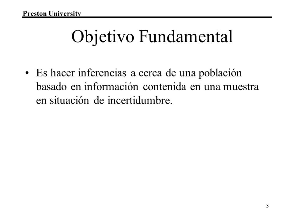 Objetivo Fundamental Es hacer inferencias a cerca de una población basado en información contenida en una muestra en situación de incertidumbre.