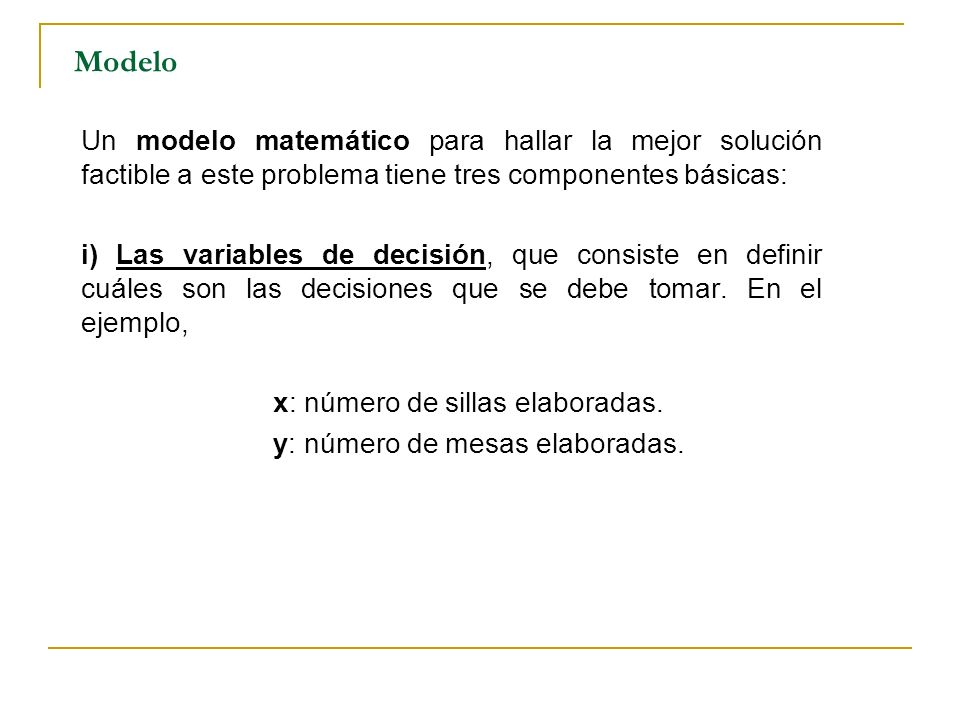 Modelo Un modelo matemático para hallar la mejor solución factible a este problema tiene tres componentes básicas: