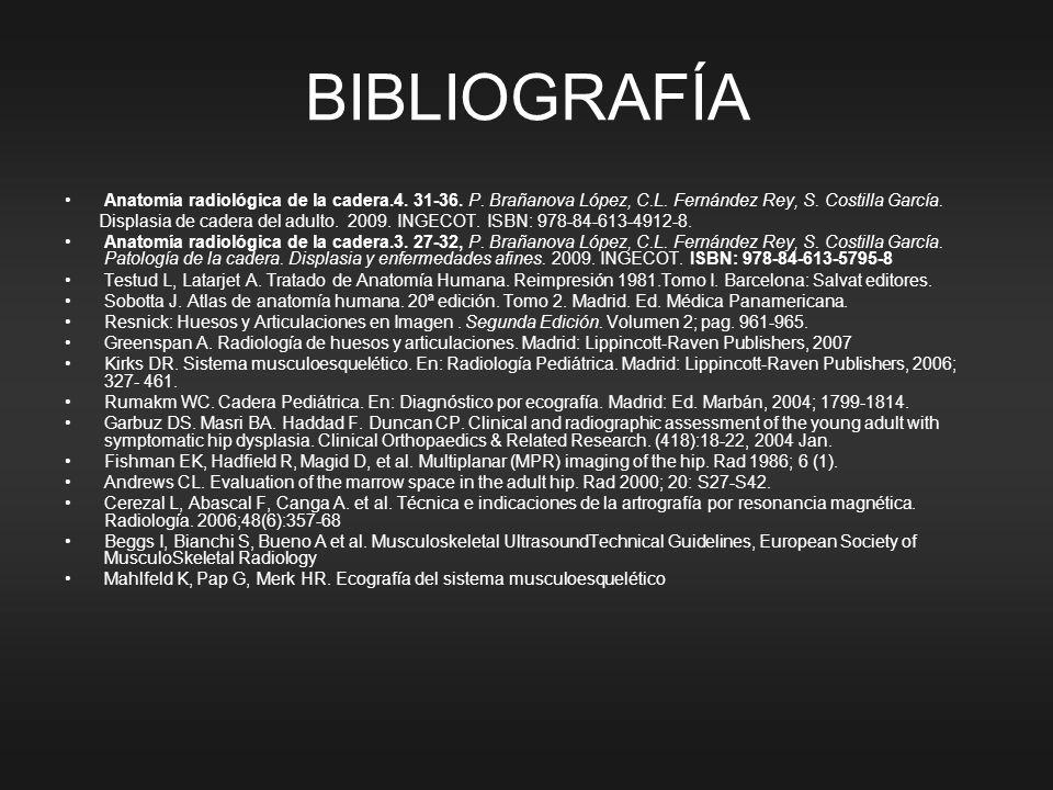 BIBLIOGRAFÍA Anatomía radiológica de la cadera.4. 31-36. P. Brañanova López, C.L. Fernández Rey, S. Costilla García.