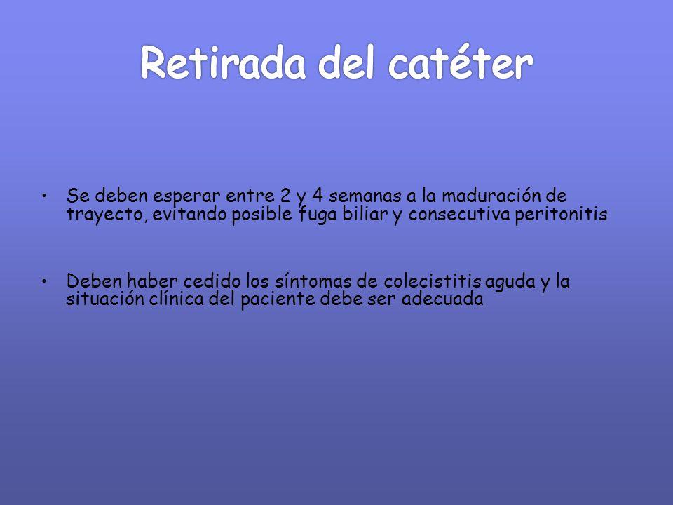 Retirada del catéter Se deben esperar entre 2 y 4 semanas a la maduración de trayecto, evitando posible fuga biliar y consecutiva peritonitis.