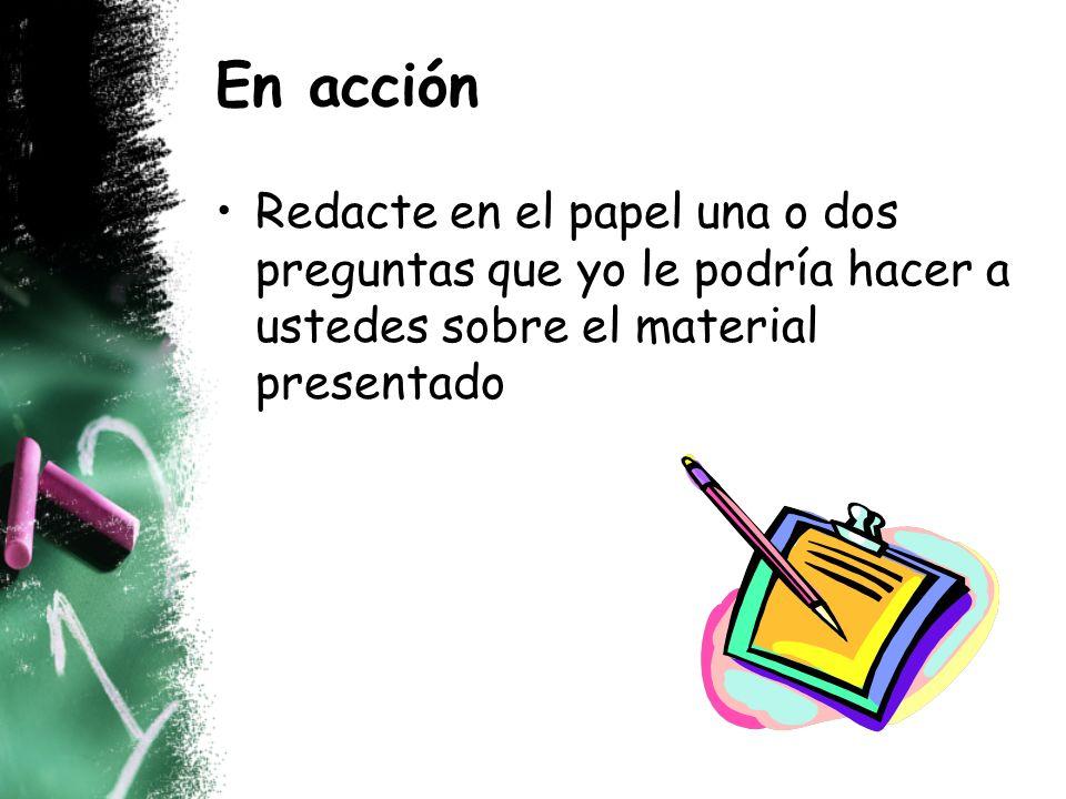 En acción Redacte en el papel una o dos preguntas que yo le podría hacer a ustedes sobre el material presentado.