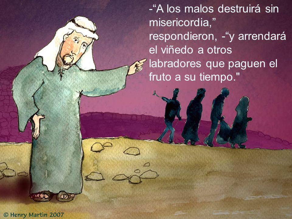 - A los malos destruirá sin misericordia, respondieron, - y arrendará el viñedo a otros labradores que paguen el fruto a su tiempo.