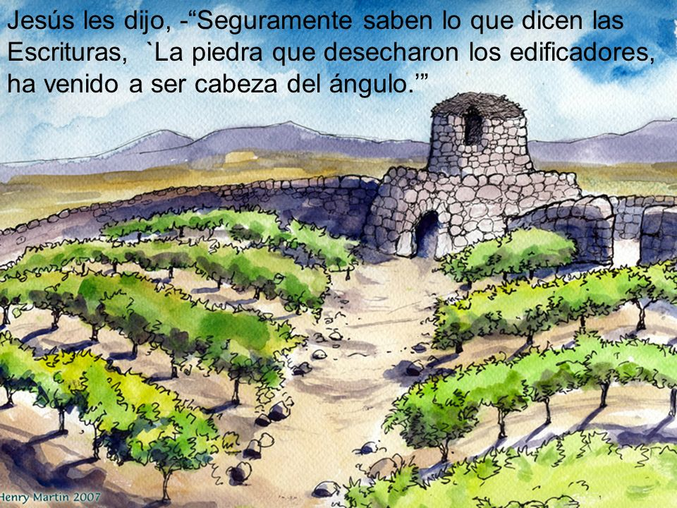 Jesús les dijo, - Seguramente saben lo que dicen las Escrituras, `La piedra que desecharon los edificadores, ha venido a ser cabeza del ángulo.'