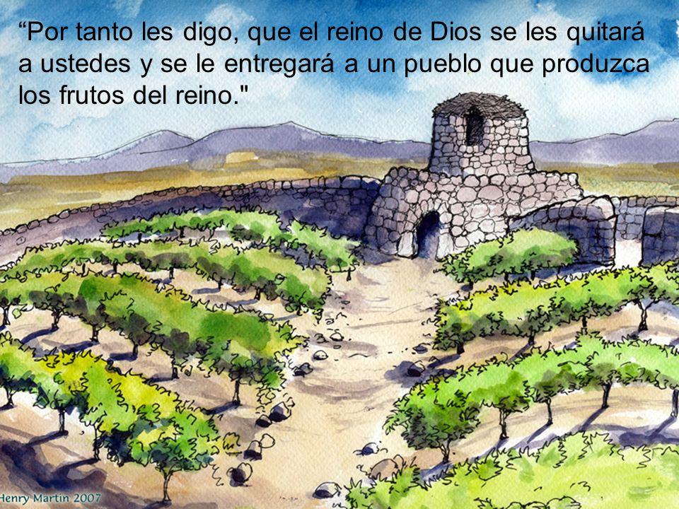 Por tanto les digo, que el reino de Dios se les quitará a ustedes y se le entregará a un pueblo que produzca los frutos del reino.
