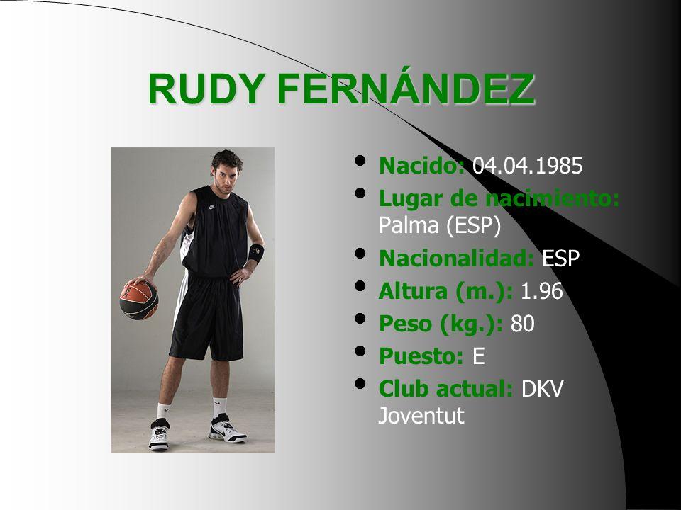 RUDY FERNÁNDEZ Nacido: 04.04.1985 Lugar de nacimiento: Palma (ESP)
