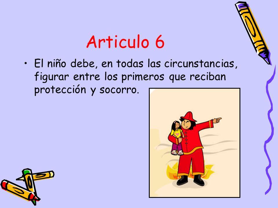 Articulo 6 El niño debe, en todas las circunstancias, figurar entre los primeros que reciban protección y socorro.