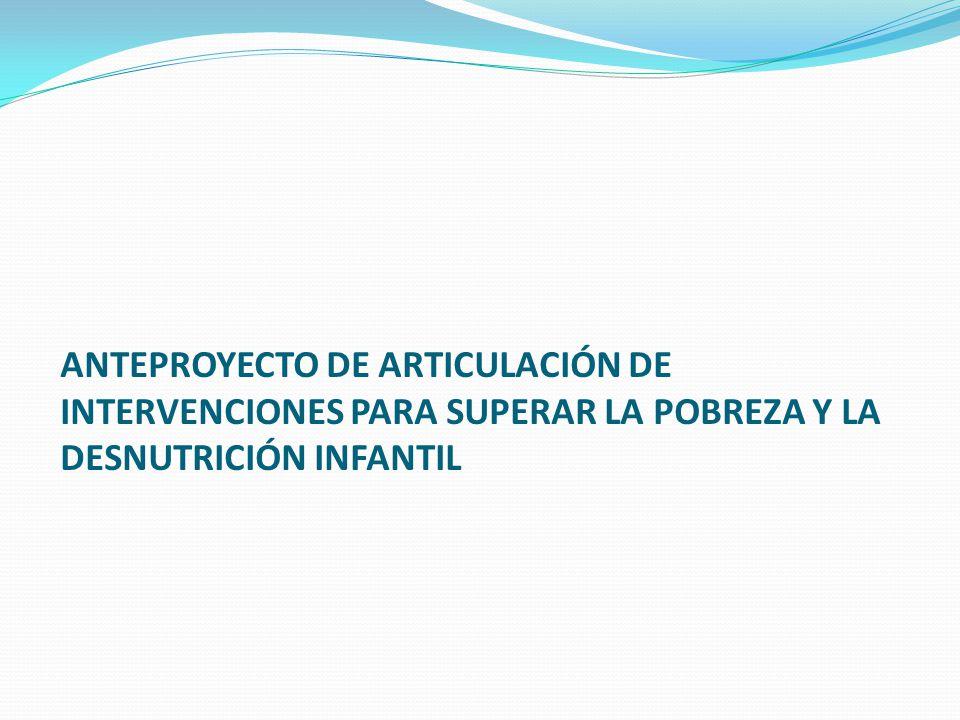 ANTEPROYECTO DE ARTICULACIÓN DE INTERVENCIONES PARA SUPERAR LA POBREZA Y LA DESNUTRICIÓN INFANTIL
