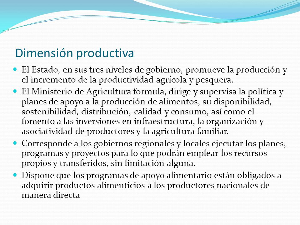 Dimensión productiva El Estado, en sus tres niveles de gobierno, promueve la producción y el incremento de la productividad agrícola y pesquera.
