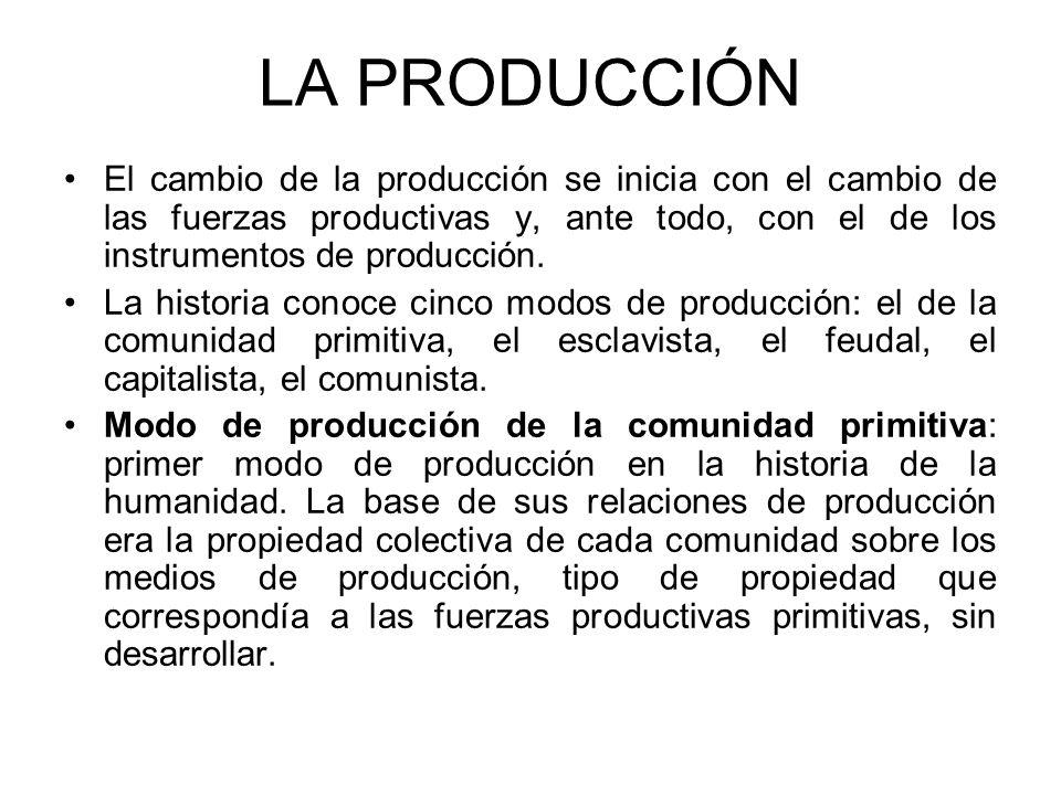 LA PRODUCCIÓN El cambio de la producción se inicia con el cambio de las fuerzas productivas y, ante todo, con el de los instrumentos de producción.