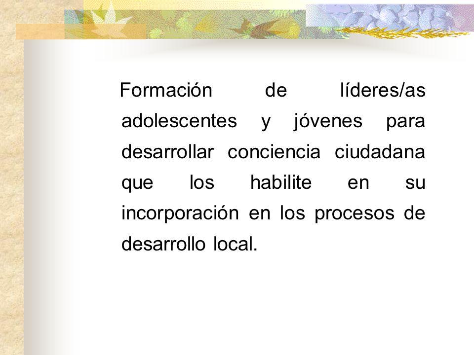 Formación de líderes/as adolescentes y jóvenes para desarrollar conciencia ciudadana que los habilite en su incorporación en los procesos de desarrollo local.
