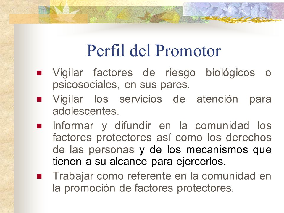 Perfil del Promotor Vigilar factores de riesgo biológicos o psicosociales, en sus pares. Vigilar los servicios de atención para adolescentes.