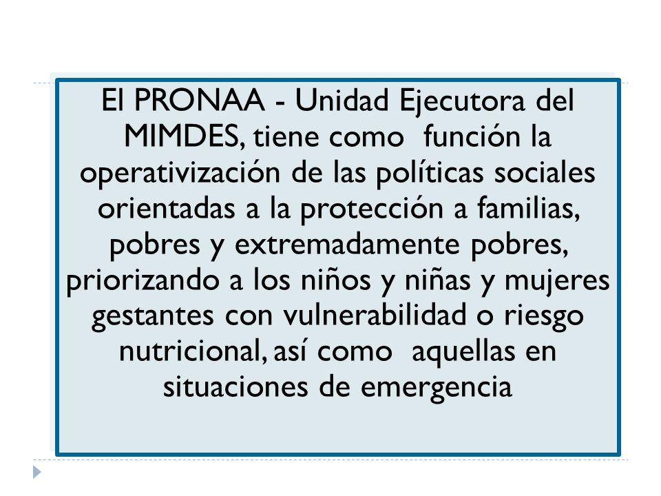 El PRONAA - Unidad Ejecutora del MIMDES, tiene como función la operativización de las políticas sociales orientadas a la protección a familias, pobres y extremadamente pobres, priorizando a los niños y niñas y mujeres gestantes con vulnerabilidad o riesgo nutricional, así como aquellas en situaciones de emergencia