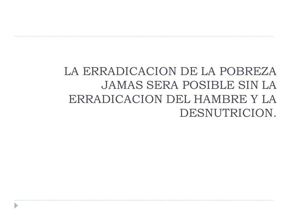 LA ERRADICACION DE LA POBREZA JAMAS SERA POSIBLE SIN LA ERRADICACION DEL HAMBRE Y LA DESNUTRICION.