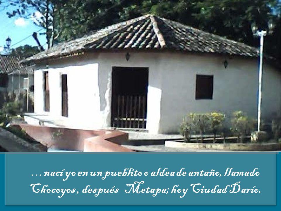 …nací yo en un pueblito o aldea de antaño, llamado Chocoyos , después Metapa; hoy Ciudad Darío.