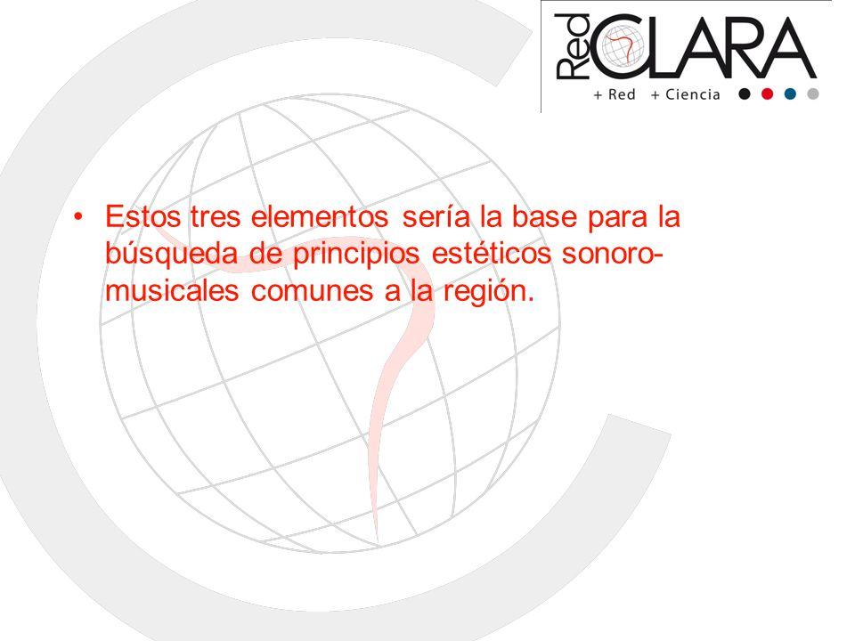 Estos tres elementos sería la base para la búsqueda de principios estéticos sonoro-musicales comunes a la región.