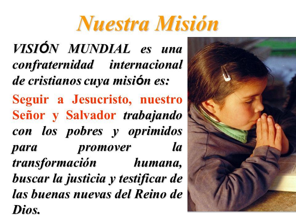 Nuestra Misión VISIÓN MUNDIAL es una confraternidad internacional de cristianos cuya misión es: